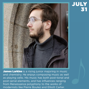 James Larkins is a rising junior majoring in music and chemistry. He enjoys composing music as well as playing cello. His music has both post-tonal and post-serial elements, and has influences ranging from Renaissance polyphony to the works of modernists like Pierre Boulez and Elliott Carter.