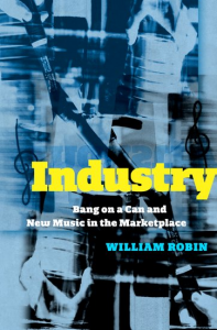 Blue and black background with collage of altered/distorted images. Yellow and White text reads: Industry Bang on a Can and New Music in the Marketplace, in neon blue text: William Robin