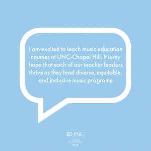"""Light blue background, white text in bubble reads """"I am excited to teach music education courses at UNC-Chapel Hill. It is my hope that each of our teacher leaders thrive as they lead diverse, equitable, and inclusive music programs."""""""